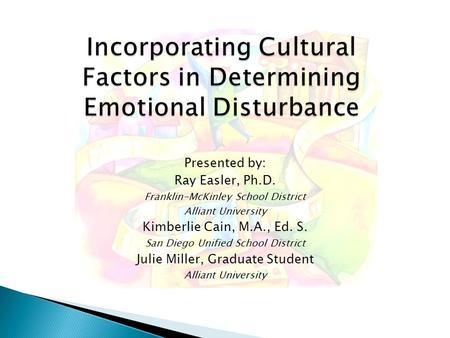 Incorporating Cultural Factors in Determining Emotional Disturbance Presented by: Ray Easler, Ph.D. Franklin-McKinley School District Alliant University.