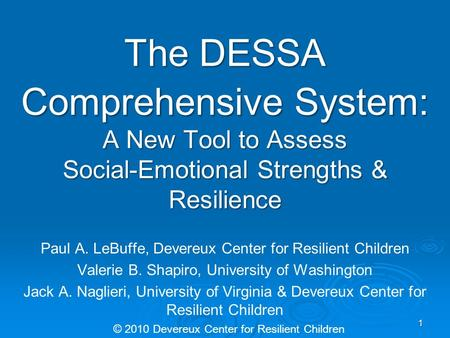 The DESSA Comprehensive System: A New Tool to Assess Social-Emotional Strengths & Resilience Paul A. LeBuffe, Devereux Center for Resilient Children Valerie.