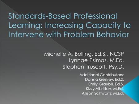 Standards-Based Professional Learning: Increasing Capacity to Intervene with Problem Behavior Michelle A. Bolling, Ed.S., NCSP Lynnae Psimas, M.Ed. Stephen.