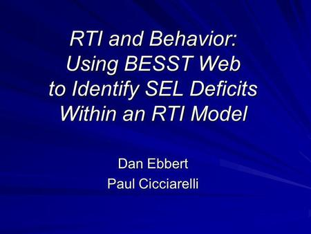 RTI and Behavior: Using BESST Web to Identify SEL Deficits Within an RTI Model Dan Ebbert Paul Cicciarelli.