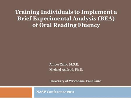 Amber Zank, M.S.E. Michael Axelrod, Ph.D. University of Wisconsin- Eau Claire NASP Conference 2011 Training Individuals to Implement a Brief Experimental.