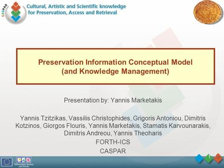 1 Preservation Information Conceptual Model (and Knowledge Management) Presentation by: Yannis Marketakis Yannis Tzitzikas, Vassilis Christophides, Grigoris.