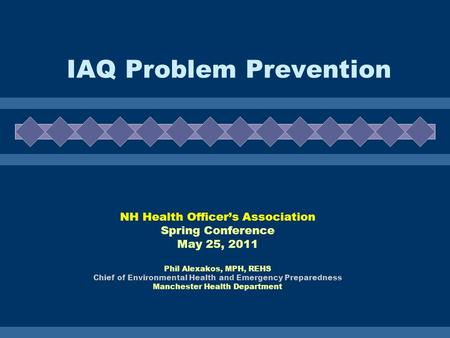 IAQ Problem Prevention NH Health Officers Association Spring Conference May 25, 2011 Phil Alexakos, MPH, REHS Chief of Environmental Health and Emergency.