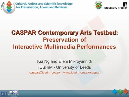 1 CASPAR Contemporary Arts Testbed: CASPAR Contemporary Arts Testbed: Preservation of Interactive Multimedia Performances Kia Ng and Eleni Mikroyannidi.