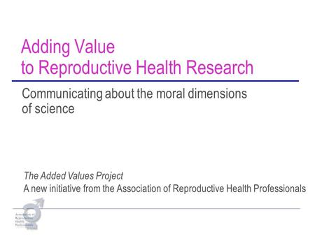 Adding Value to Reproductive Health Research Communicating about the moral dimensions of science The Added Values Project A new initiative from the Association.