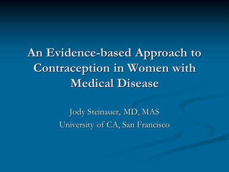 An Evidence-based Approach to Contraception in Women with Medical Disease Jody Steinauer, MD, MAS University of CA, San Francisco.