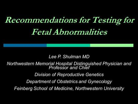 Recommendations for Testing for Fetal Abnormalities Lee P. Shulman MD Northwestern Memorial Hospital Distinguished Physician and Professor and Chief Division.