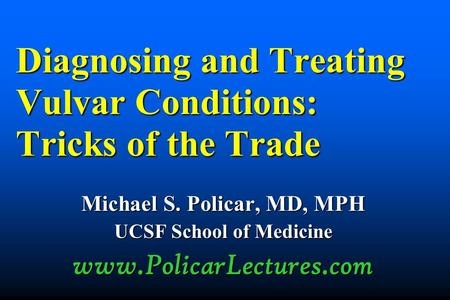 Diagnosing and Treating Vulvar Conditions: Tricks of the Trade Michael S. Policar, MD, MPH UCSF School of Medicine www.PolicarLectures.com.