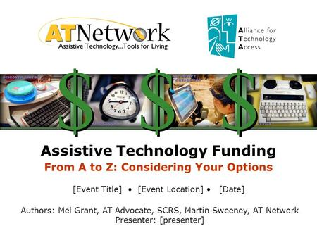 Assistive Technology Funding From A to Z: Considering Your Options [Event Title] [Event Location] [Date] Authors: Mel Grant, AT Advocate, SCRS, Martin.