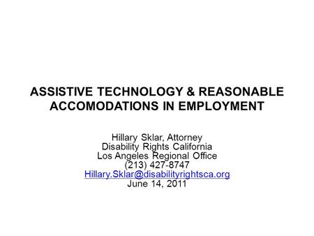 ASSISTIVE TECHNOLOGY & REASONABLE ACCOMODATIONS IN EMPLOYMENT Hillary Sklar, Attorney Disability Rights California Los Angeles Regional Office (213) 427-8747.