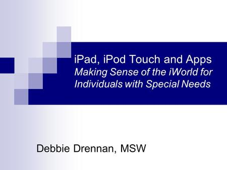 IPad, iPod Touch and Apps Making Sense of the iWorld for Individuals with Special Needs Debbie Drennan, MSW.