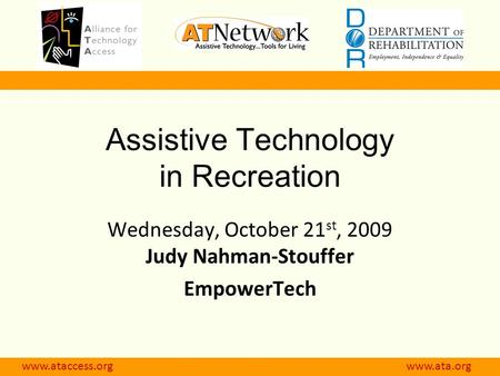 Www.ataccess.org www.atnet.org Assistive Technology in Recreation Wednesday, October 21 st, 2009 Judy Nahman-Stouffer EmpowerTech www.ataccess.org www.ata.org.