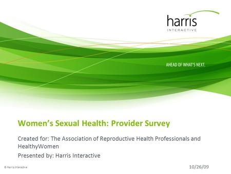 Womens Sexual Health: Provider Survey Created for: The Association of Reproductive Health Professionals and HealthyWomen Presented by: Harris Interactive.