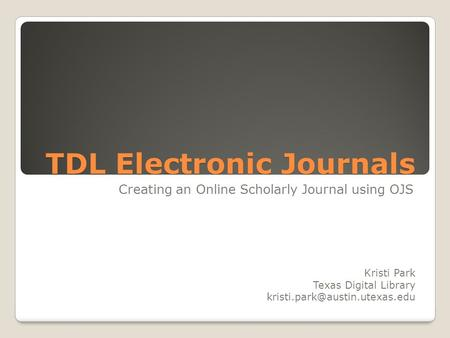 TDL Electronic Journals Creating an Online Scholarly Journal using OJS Kristi Park Texas Digital Library