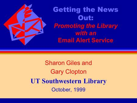 Getting the News Out: Promoting the Library with an Email Alert Service Sharon Giles and Gary Clopton UT Southwestern Library October, 1999.