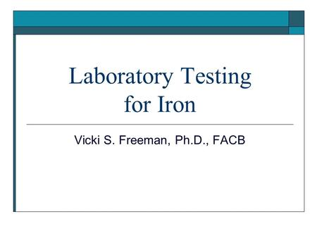 Laboratory Testing for Iron Vicki S. Freeman, Ph.D., FACB.