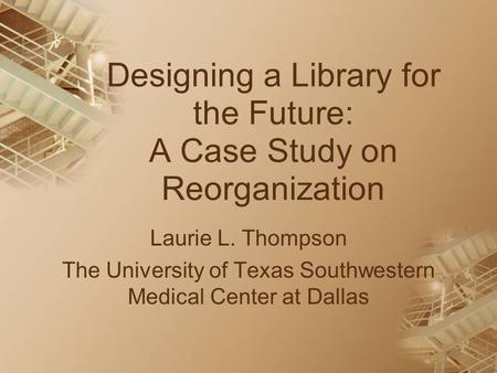 Designing a Library for the Future: A Case Study on Reorganization Laurie L. Thompson The University of Texas Southwestern Medical Center at Dallas.