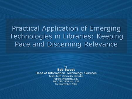 Practical Application of Emerging Technologies in Libraries: Keeping Pace and Discerning Relevance by Bob Sweet Head of Information Technology Services.