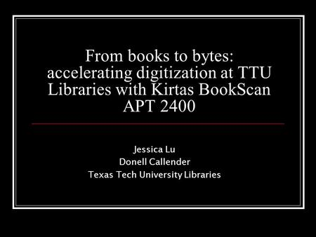 From books to bytes: accelerating digitization at TTU Libraries with Kirtas BookScan APT 2400 Jessica Lu Donell Callender Texas Tech University Libraries.