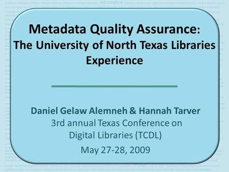 Metadata Quality Assurance : The University of North Texas Libraries Experience Daniel Gelaw Alemneh & Hannah Tarver 3rd annual Texas Conference on Digital.