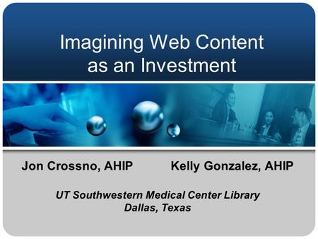 Imagining Web Content as an Investment Jon Crossno, AHIPKelly Gonzalez, AHIP UT Southwestern Medical Center Library Dallas, Texas.