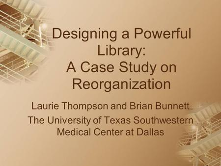 Designing a Powerful Library: A Case Study on Reorganization Laurie Thompson and Brian Bunnett The University of Texas Southwestern Medical Center at Dallas.