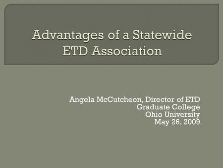 Angela McCutcheon, Director of ETD Graduate College Ohio University May 26, 2009.