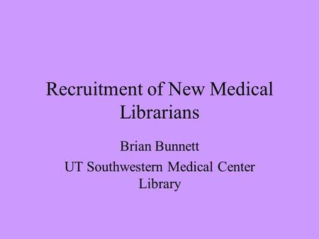 Recruitment of New Medical Librarians Brian Bunnett UT Southwestern Medical Center Library.