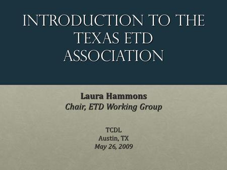 Introduction to the Texas etd Association Laura Hammons Chair, ETD Working Group TCDL Austin, TX May 26, 2009.