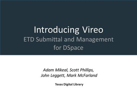 Introducing Vireo ETD Submittal and Management for DSpace Adam Mikeal, Scott Phillips, John Leggett, Mark McFarland Texas Digital Library.