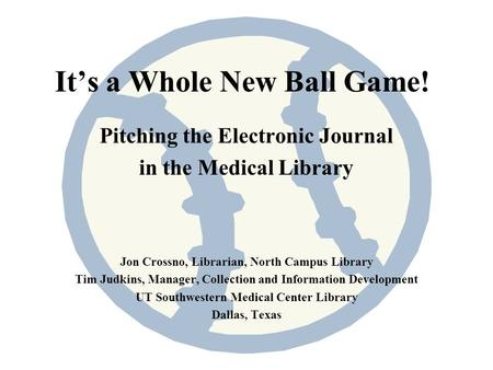 Its a Whole New Ball Game! Pitching the Electronic Journal in the Medical Library Jon Crossno, Librarian, North Campus Library Tim Judkins, Manager, Collection.