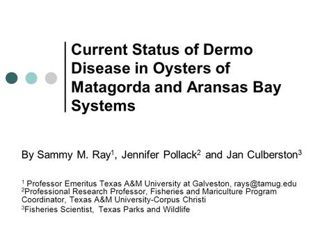 Current Status of Dermo Disease in Oysters of Matagorda and Aransas Bay Systems By Sammy M. Ray 1, Jennifer Pollack 2 and Jan Culberston 3 1 Professor.