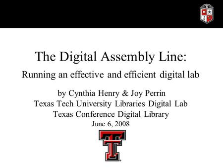 The Digital Assembly Line: Running an effective and efficient digital lab by Cynthia Henry & Joy Perrin Texas Tech University Libraries Digital Lab Texas.