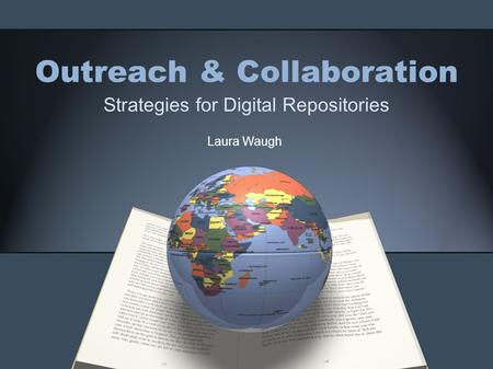 Outreach & Collaboration Strategies for Digital Repositories Laura Waugh.