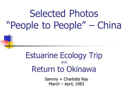 Estuarine Ecology Trip and Return to Okinawa Sammy + Charlotte Ray March – April, 1983 Selected Photos People to People – China.