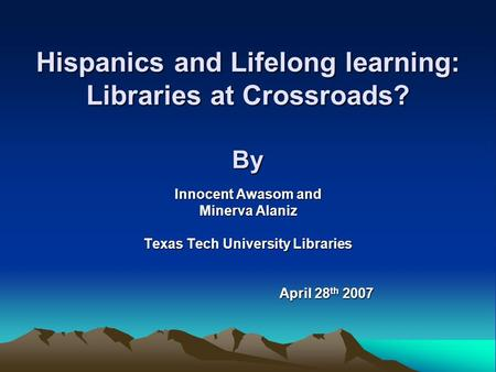 Hispanics and Lifelong learning: Libraries at Crossroads? By Innocent Awasom and Minerva Alaniz Texas Tech University Libraries April 28 th 2007 April.