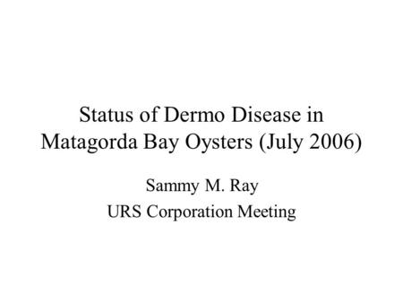 Status of Dermo Disease in Matagorda Bay Oysters (July 2006) Sammy M. Ray URS Corporation Meeting.
