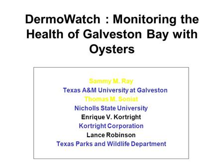 DermoWatch : Monitoring the Health of Galveston Bay with Oysters Sammy M. Ray Texas A&M University at Galveston Thomas M. Soniat Nicholls State University.