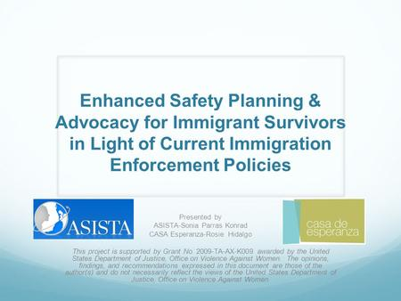 Enhanced Safety Planning & Advocacy for Immigrant Survivors in Light of Current Immigration Enforcement Policies Presented by ASISTA-Sonia Parras Konrad.