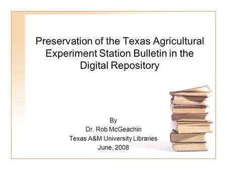 Preservation of the Texas Agricultural Experiment Station Bulletin in the Digital Repository By Dr. Rob McGeachin Texas A&M University Libraries June,
