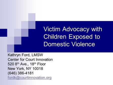 Victim Advocacy with Children Exposed to Domestic Violence Kathryn Ford, LMSW Center for Court Innovation 520 8 th Ave., 18 th Floor New York, NY 10018.