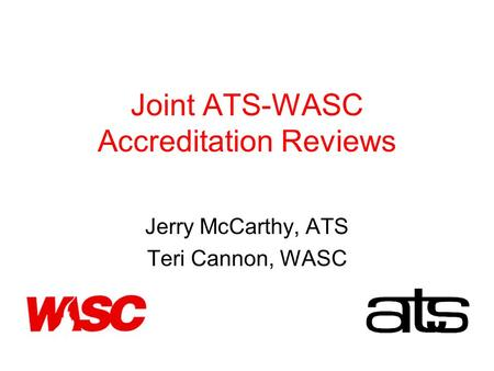 Joint ATS-WASC Accreditation Reviews Jerry McCarthy, ATS Teri Cannon, WASC.