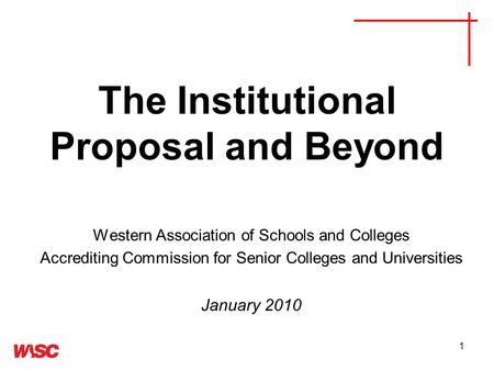 1 The Institutional Proposal and Beyond Western Association of Schools and Colleges Accrediting Commission for Senior Colleges and Universities January.