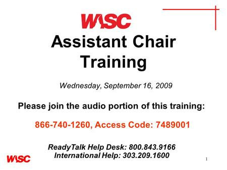 1 Assistant Chair Training Wednesday, September 16, 2009 Please join the audio portion of this training: 866-740-1260, Access Code: 7489001 ReadyTalk Help.