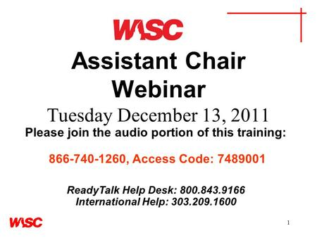 1 Assistant Chair Webinar Tuesday December 13, 2011 Please join the audio portion of this training: 866-740-1260, Access Code: 7489001 ReadyTalk Help Desk: