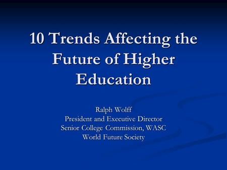 10 Trends Affecting the Future of Higher Education Ralph Wolff President and Executive Director Senior College Commission, WASC World Future Society.
