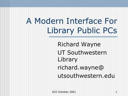 SCC October, 20011 A Modern Interface For Library Public PCs Richard Wayne UT Southwestern Library utsouthwestern.edu.