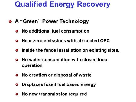 Qualified Energy Recovery A Green Power Technology No additional fuel consumption Near zero emissions with air cooled OEC Inside the fence installation.