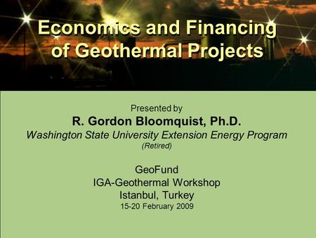 Economics and Financing of Geothermal Projects Presented by R. Gordon Bloomquist, Ph.D. Washington State University Extension Energy Program (Retired)