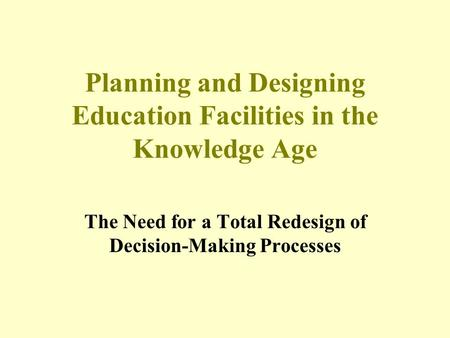 Planning and Designing Education Facilities in the Knowledge Age The Need for a Total Redesign of Decision-Making Processes.